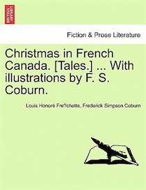 Christmas In French Canada. [tales.] . With Illustrations By F.S. Coburn.