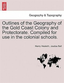 Outlines Of The Geography Of The Gold Coast Colony And Protectorate. Compiled For Use In The Colonial Schools.