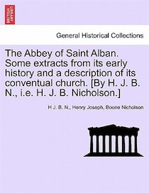 The Abbey Of Saint Alban. Some Extracts From Its Early History And A Description Of Its Conventual Church. [by H.J.B. N, H.J.B. Nicholson.]