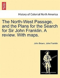 The North-west Passage, And The Plans For The Search For Sir John Franklin. A Review. With Maps.