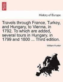 Travels Through France, Turkey, And Hungary, To Vienna, In 1792. To Which Are Added, Several Tours In Hungary, In 1799 And 1800. Third Edition.