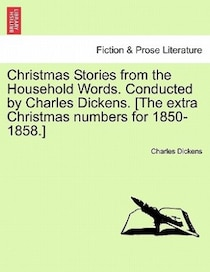 Christmas Stories From The Household Words. Conducted By Charles Dickens. [the Extra Christmas Numbers For 1850-1858.]
