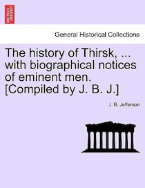 The History Of Thirsk, . With Biographical Notices Of Eminent Men. [compiled By J.B. J.]