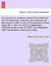 An Autumn In Greece; Comprising Sketches Of The Character, Customs, And Scenery Of The Country; With A View Of Its Present Critical State [h. L. B.]. To Which I