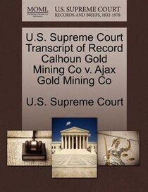 U.s. Supreme Court Transcript Of Record Calhoun Gold Mining Co V. Ajax Gold Mining Co