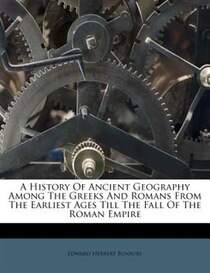 A History Of Ancient Geography Among The Greeks And Romans From The Earliest Ages Till The Fall Of The Roman Empire