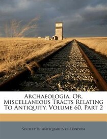 Archaeologia, Or, Miscellaneous Tracts Relating To Antiquity, Volume 60, Part 2