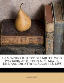 In Memory Of Theodore Miller, Who Was Born At Hudson N. Y., May 16, 1816, And Died There, August 18, 1895