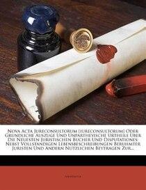 Nova Acta Jureconsultorum [iureconsultorum] Oder Grundliche Auszuge Und Unpartheyische Urtheile Uber Die Neuesten Juristischen Bucher Und Disputationes