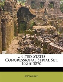 United States Congressional Serial Set, Issue 5870