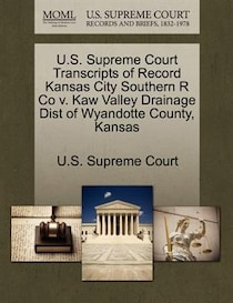 U.s. Supreme Court Transcripts Of Record Kansas City Southern R Co V. Kaw Valley Drainage Dist Of Wyandotte County, Kansas