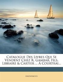 Catalogue Des Livres Qui Se Vendent Chez R. Gambar, Fils, Libraire & Cartier ... + Courtrai...