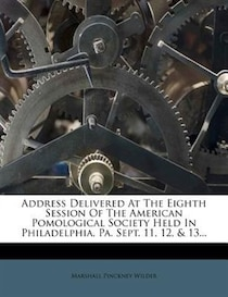 Address Delivered At The Eighth Session Of The American Pomological Society Held In Philadelphia, Pa. Sept. 11, 12, & 13.