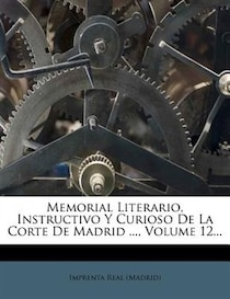 Memorial Literario, Instructivo Y Curioso De La Corte De Madrid, Volume 12.