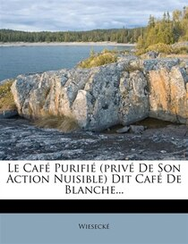 Le Cafe Purifie (prive De Son Action Nuisible) Dit Cafe De Blanche.