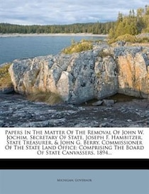 Papers In The Matter Of The Removal Of John W. Jochim, Secretary Of State, Joseph F. Hambitzer, State Treasurer, & John G. Berry, Commissioner Of The State Land