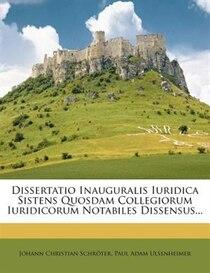 Dissertatio Inauguralis Iuridica Sistens Quosdam Collegiorum Iuridicorum Notabiles Dissensus...