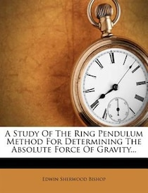 A Study Of The Ring Pendulum Method For Determining The Absolute Force Of Gravity...