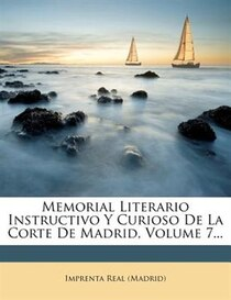 Memorial Literario Instructivo Y Curioso De La Corte De Madrid, Volume 7.