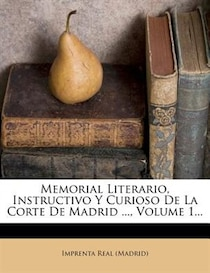 Memorial Literario, Instructivo Y Curioso De La Corte De Madrid, Volume 1.