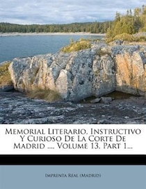 Memorial Literario, Instructivo Y Curioso De La Corte De Madrid, Volume 13, Part 1.