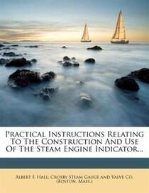 Practical Instructions Relating To The Construction And Use Of The Steam Engine Indicator.