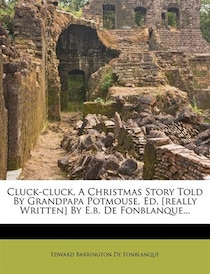 Cluck-cluck, A Christmas Story Told By Grandpapa Potmouse, Ed. [really Written] By E.b. De Fonblanque.