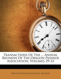 Transactions Of The ... Annual Reunion Of The Oregon Pioneer Association, Volumes 29-33