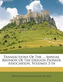 Transactions Of The ... Annual Reunion Of The Oregon Pioneer Association, Volumes 3-14