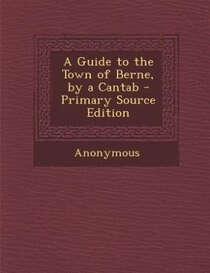 A Guide To The Town Of Berne, By A Cantab - Primary Source Edition
