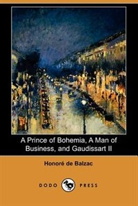 A Prince Of Bohemia, A Man Of Business, And Gaudissart Ii (dodo Press)
