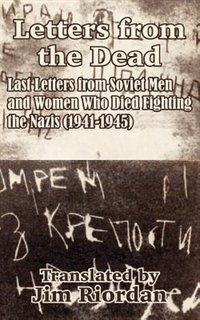 Letters from the Dead: Last Letters from Soviet Men and Women Who Died Fighting the Nazis (1941-1945)