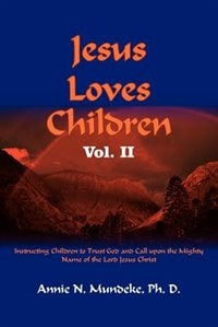 Jesus Loves Children Vol. Ii: Instructing Children To Trust God And Call Upon The Mighty Name Of The Lord Jesus Christ