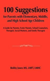 100 Suggestions For Parents With Elementary, Middle, And High School Age Children: A Guide For Parents, Foster Parents, School Counselors, Therapist,
