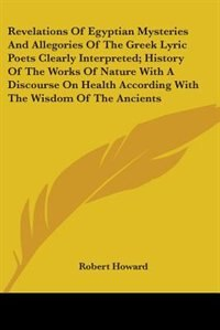 Revelations Of Egyptian Mysteries And Allegories Of The Greek Lyric Poets Clearly Interpreted; History Of The Works Of Nature With A Discourse On Heal