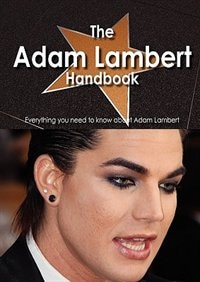 The Adam Lambert Handbook - Everything You Need To Know About Adam Lambert