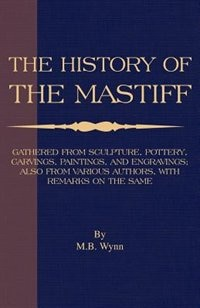 History Of The Mastiff - Gathered From Sculpture, Pottery, Carvings, Paintings And Engravings; Also