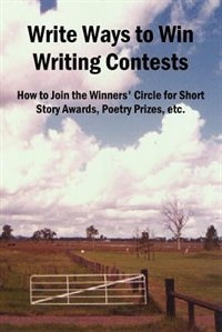 Write Ways to Win Writing Contests: How to Join the Winners'' Circle for Short Story Awards, Poetry Prizes, Etc.